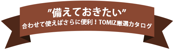 """""""備えておきたい""""合わせて使えばさらに便利!TOMIZ厳選カタログ"""