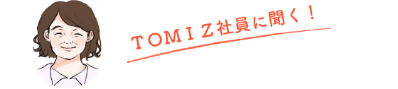 TOMIZ社員に聞く!